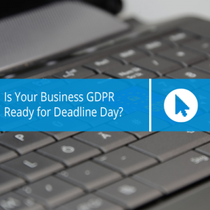Is Your Business GDPR Ready for Deadline Day?
