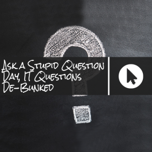 Ask a Stupid Question Day, IT Questions De-Bunked
