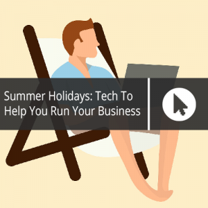 Summer Holidays: Tech To Help You Run Your Business