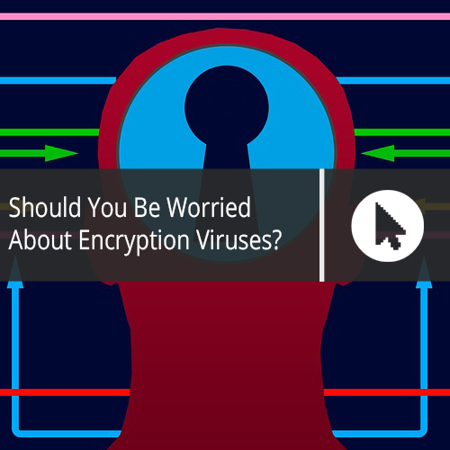 Should You Be Worried About Encryption Viruses?