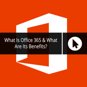 What Is Office 365 & What Are Its Benefits?