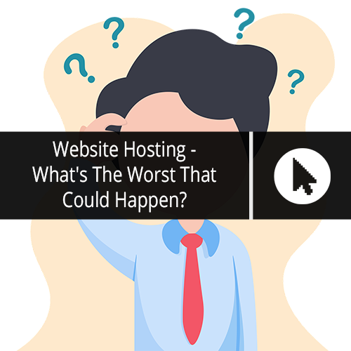 Website Hosting - What's The Worst That Could Happen?